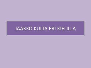 JAAKKO KULTA ERI KIELILLÄ