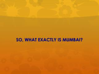 SO, WHAT EXACTLY IS MUMBAI?