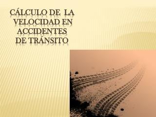 CÁLCULO DE   LA  VELOCIDAD  EN ACCIDENTES  DE  TRÁNSITO