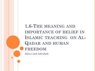 1.6-The meaning and importance of belief in Islamic teaching  on Al- Qadar  and human freedom