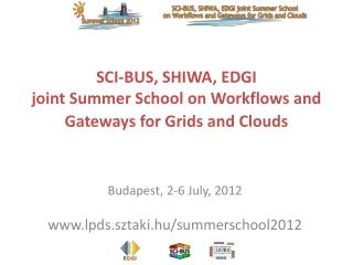 SCI-BUS, SHIWA, EDGI  joint Summer School on Workflows and Gateways for Grids and Clouds