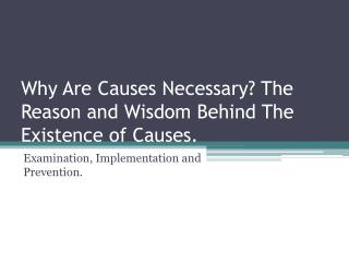 Why Are Causes Necessary ? The Reason and Wisdom Behind  The Existence of  Causes.