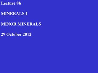 Lecture 8b MINERALS-I MINOR MINERALS 29  October 2012