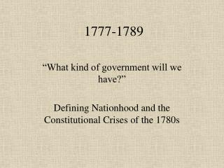 What kind of government will we have   Defining Nationhood and the Constitutional Crises of the 1780s