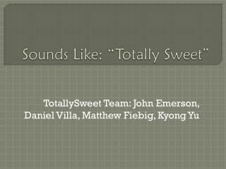 """Sounds Like: """"Totally Sweet"""""""