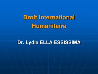 Droit International Humanitaire Dr. Lydie ELLA ESSISSIMA