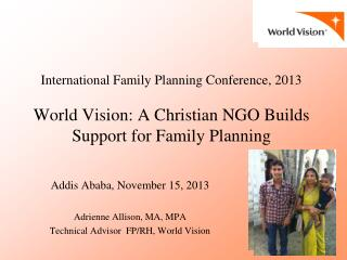 Addis Ababa, November 15, 2013 Adrienne Allison, MA, MPA Technical Advisor  FP/RH, World Vision