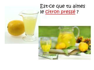 Est-ce que tu aimes le  citron pressé ?