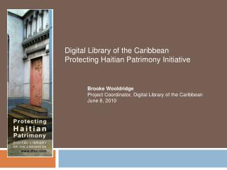 Digital Library of the Caribbean  Protecting Haitian Patrimony Initiative 	Brooke Wooldridge