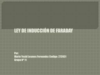 LEY DE INDUCCIÓN DE  FARADAY Por: Mario  Yesid Lesmes Fernandez Codigo : 273931 Grupo Nº 11