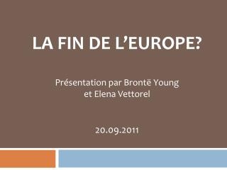 LA FIN DE  L'EUROPE ? Présentation  par Brontë  Young et  Elena  Vettorel 20.09.2011
