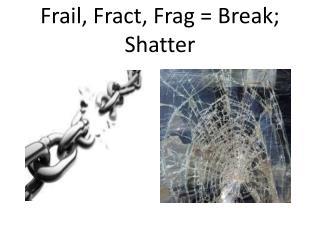 Frail,  F ract ,  Frag  = Break; Shatter