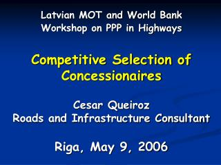 Competitive Selection of Concessionaires  Cesar Queiroz Roads and Infrastructure Consultant  Riga, May 9, 2006
