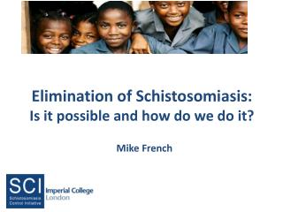 Elimination of Schistosomiasis:  Is it possible and how do we do it?