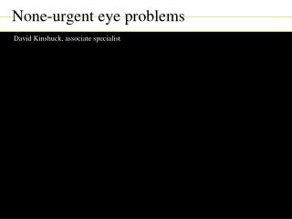 None-urgent eye problems David Kinshuck, associate specialist David Kinshuck, Good Hope Hospital,