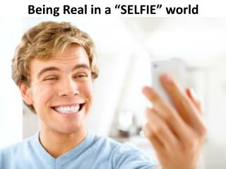 "Being Real in a ""SELFIE"" world"