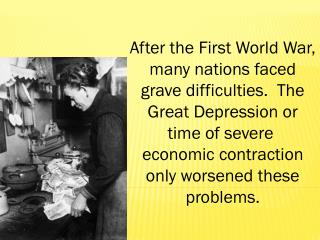 After the First World War, many nations faced grave difficulties.  The Great Depression or