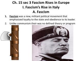Ch . 15 sec 3 Fascism Rises in Europe I. Fascism's  Rise in Italy A. Fascism