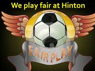 We play fair at  H inton