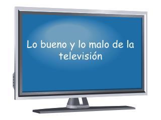 Lo  bueno  y lo  malo  de la  televisi ón