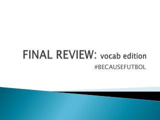 FINAL REVIEW:  vocab  edition