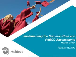 Implementing  the Common Core and PARCC Assessments Michael Cohen February 15, 2012