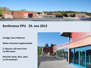 Konferanse PPU   29. nov 2012 Innlegg: Svein Pedersen Rektor Grimstad ungdomsskole
