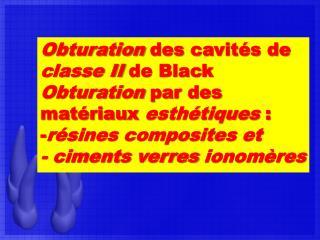 Obturation  des cavit�s de  classe II de Black Obturation par  des  mat�riau x esth�tique s :