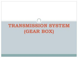 TRANSMISSION SYSTEM (GEAR BOX)