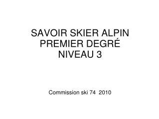 SAVOIR SKIER ALPIN  PREMIER DEGRÉ  NIVEAU 3 Commission ski 74  2010