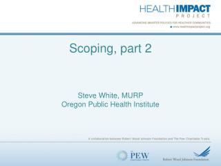 Scoping, part 2 Steve White, MURP Oregon Public Health Institute