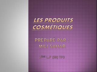 les produits          cosmétiques  préparé par : mili sahar 2 ème l.F  ( sb ) tp3