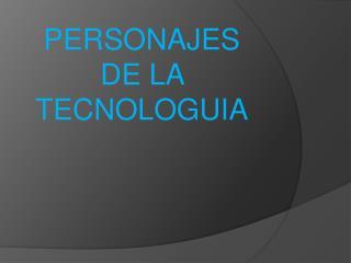 PERSONAJES  DE LA TECNOLOGUIA