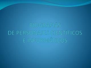 BIOGRAFIÁS  DE  PERSONAJES CIENTÍFICOS E INFORMÁTICOS