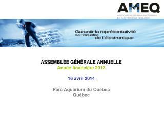 ASSEMBLÉE GÉNÉRALE ANNUELLE Année financière 2013 16 avril 2014 Parc Aquarium du Québec  Québec