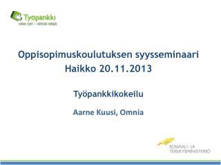 Oppisopimuskoulutuksen syysseminaari H aikko 20.11.2013 Työpankkikokeilu Aarne Kuusi, Omnia