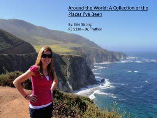 Around the World: A Collection of the Places I've Been By: Erin Strong RE 5130—Dr.  Trathen