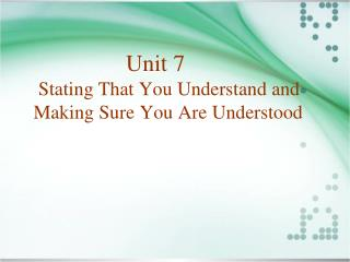 Unit 7  Stating That You Understand and Making Sure You Are Understood