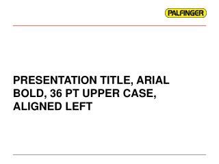 PRESENTATION TITLE, ARIAL BOLD, 36 PT UPPER CASE, ALIGNED LEFT