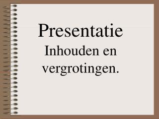 Presentatie Inhouden en vergrotingen.