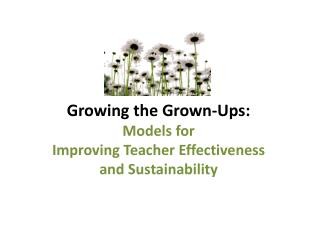 Growing  the Grown-Ups:  Models for  Improving Teacher Effectiveness  and Sustainability