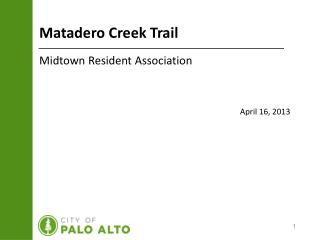 Matadero Creek Trail Midtown Resident Association April 16, 2013