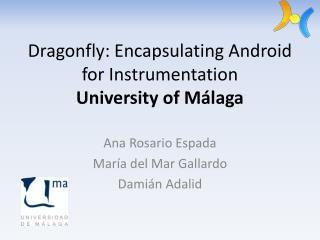 Dragonfly:  Encapsulating Android for Instrumentation University of  Málaga