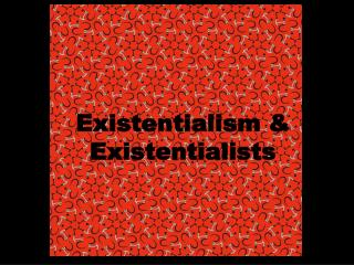 Existentialism &  Existentialists