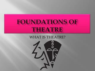 FOUNDATIONS OF THEATRE