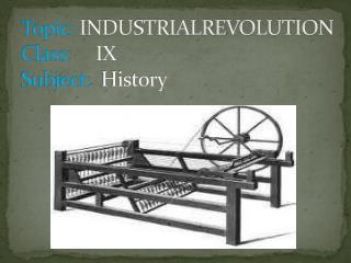 Topic:  INDUSTRIALREVOLUTION Class:  IX Subject:   History
