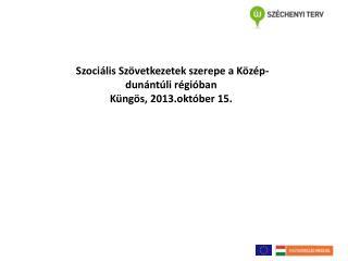 Szociális Szövetkezetek szerepe  a Közép-dunántúli régióban Küngös ,  2013.október  15 .