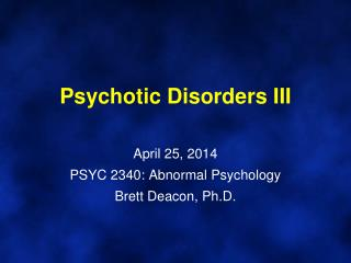 Psychotic  Disorders  III April  25,  2014 PSYC 2340: Abnormal Psychology Brett Deacon, Ph.D.