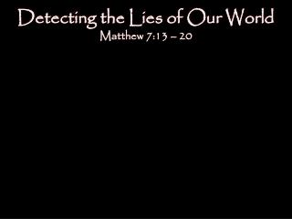 Detecting the Lies of Our World Matthew 7:13 – 20