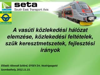 Előadó : Kövesdi Szilárd,  GYSEV  Zrt .  Vezérigazgató Szombathely, 2012.11.15.